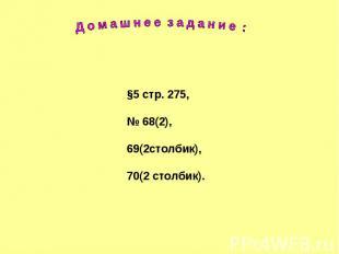 Д о м а ш н е е з а д а н и е : §5 стр. 275,№ 68(2),69(2столбик),70(2 столбик).
