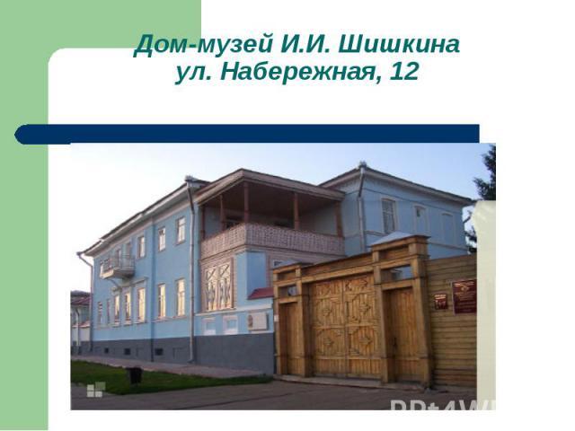 Дом-музей И.И. Шишкинаул. Набережная, 12