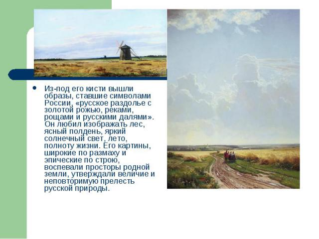 Из-под его кисти вышли образы, ставшие символами России, «русское раздолье с золотой рожью, реками, рощами и русскими далями». Он любил изображать лес, ясный полдень, яркий солнечный свет, лето, полноту жизни. Его картины, широкие по размаху и эпиче…