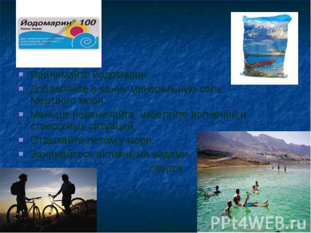 Принимайте йодомарин.Добавляйте в ванну минеральную соль Мертвого моря.Меньше нервничайте, избегайте волнений и стрессовых ситуаций.Отдыхайте летом у моря.Занимайтесь активными видами спорта.