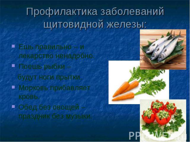Профилактика заболеваний щитовидной железы: Ешь правильно – и лекарство ненадобно.Поешь рыбки – будут ноги прытки.Морковь прибавляет кровь.Обед без овощей – праздник без музыки.