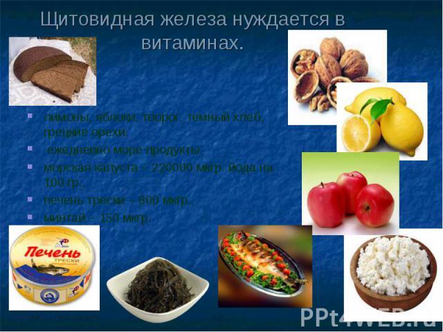 Щитовидная железа нуждается в витаминах. лимоны, яблоки, творог, темный хлеб, грецкие орехи. ежедневно море продукты: морская капуста – 220000 мкгр. йода на 100 гр., печень трески – 800 мкгр., минтай – 150 мкгр.