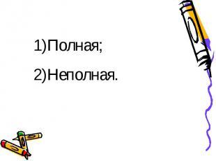 1)Полная;2)Неполная.