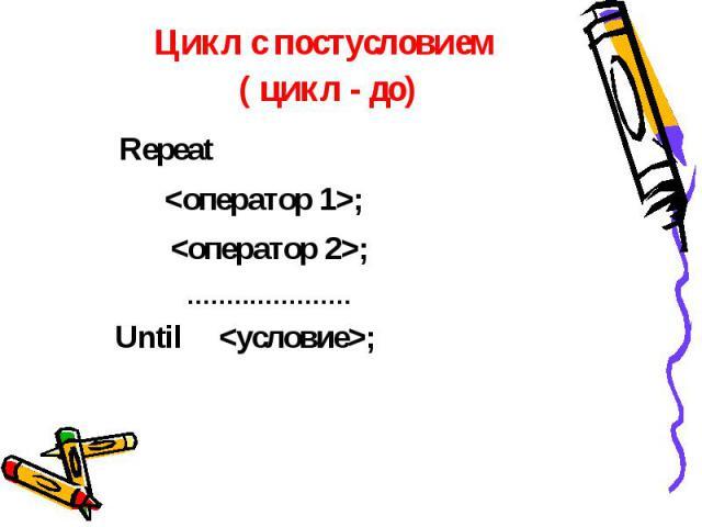 Цикл с постусловием ( цикл - до) Repeat ;; ;