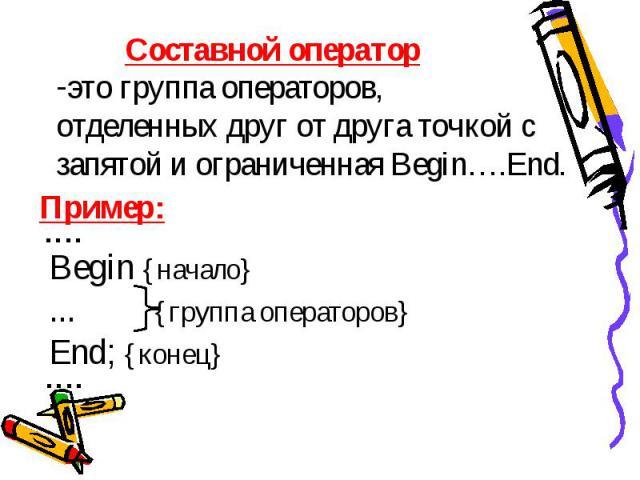 Составной оператор это группа операторов, отделенных друг от друга точкой с запятой и ограниченная Begin….End. Пример: Begin {начало}... {группа операторов} End; {конец}