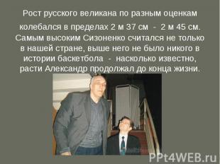 Рост русского великана по разным оценкам колебался в пределах 2 м 37 см - 2 м