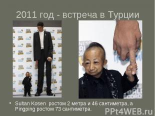2011 год - встреча в Турции Sultan Kosen ростом 2 метра и 46 сантиметра, а Pingp
