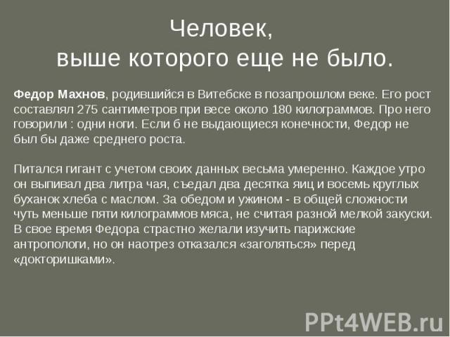 Человек, выше которого еще не было. Федор Махнов, родившийся в Витебске в позапрошлом веке. Его рост составлял 275 сантиметров при весе около 180 килограммов. Про него говорили : одни ноги. Если б не выдающиеся конечности, Федор не был бы даже средн…