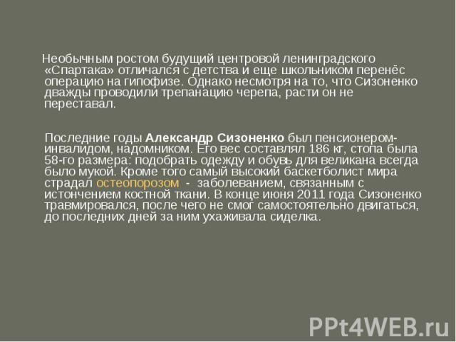 Необычным ростом будущий центровой ленинградского «Спартака» отличался с детства и еще школьником перенёс операцию на гипофизе. Однако несмотря на то, что Сизоненко дважды проводили трепанацию черепа, расти он не переставал.Последние годыАлександр…