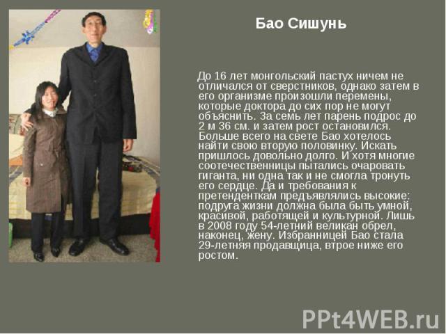 Бао Сишунь До 16 лет монгольский пастух ничем не отличался от сверстников, однако затем в его организме произошли перемены, которые доктора до сих пор не могут объяснить. За семь лет парень подрос до 2 м 36 см. и затем рост остановился. Больше всего…