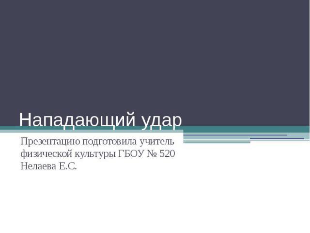 Нападающий ударПрезентацию подготовила учитель физической культуры ГБОУ № 520 Нелаева Е.С.