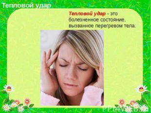 Тепловой удар Тепловой удар - это болезненное состояние, вызванное перегревом те