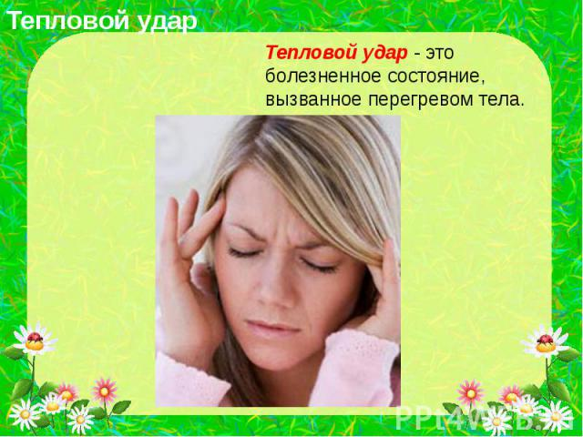 Тепловой удар Тепловой удар - это болезненное состояние, вызванное перегревом тела.