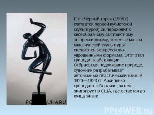 Его «Черный торс» (1909 г) считается первой кубистской скульптурой) он переходит