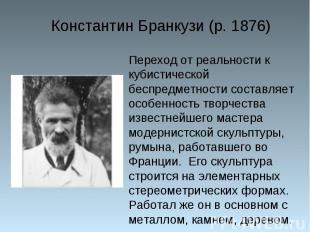 Константин Бранкузи (р. 1876) Переход от реальности к кубистической беспредметно