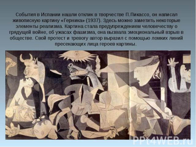 События в Испании нашли отклик в творчестве П.Пикассо, он написал живописную картину «Герника» (1937). Здесь можно заметить некоторые элементы реализма. Картина стала предупреждением человечеству о грядущей войне, об ужасах фашизма, она вызвала эмоц…
