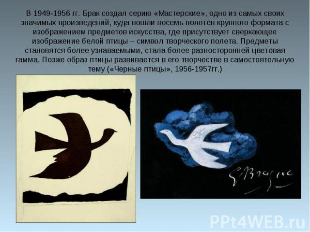 В 1949-1956 гг. Брак создал серию «Мастерские», одно из самых своих значимых произведений, куда вошли восемь полотен крупного формата с изображением предметов искусства, где присутствует сверкающее изображение белой птицы – символ творческого полета…