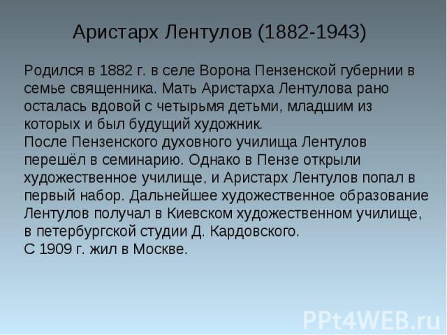 Родился в 1882 г. в селе Ворона Пензенской губернии в семье священника. Мать Аристарха Лентулова рано осталась вдовой с четырьмя детьми, младшим из которых и был будущий художник.После Пензенского духовного училища Лентулов перешёл в семинарию. Одна…