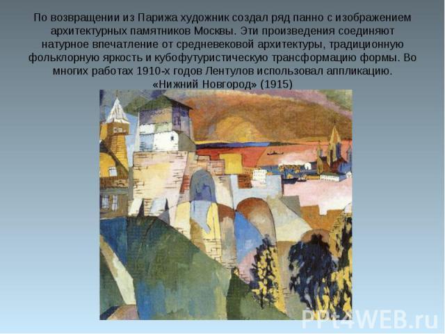 По возвращении из Парижа художник создал ряд панно с изображением архитектурных памятников Москвы. Эти произведения соединяют натурное впечатление от средневековой архитектуры, традиционную фольклорную яркость и кубофутуристическую трансформацию фор…