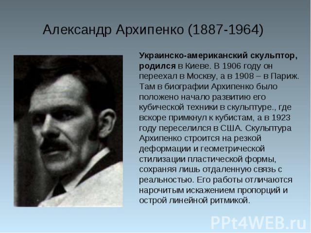 Александр Архипенко (1887-1964) Украинско-американский скульптор, родился в Киеве. В 1906 году он переехал в Москву, а в 1908 – в Париж. Там в биографии Архипенко было положено начало развитию его кубической техники в скульптуре., где вскоре примкну…