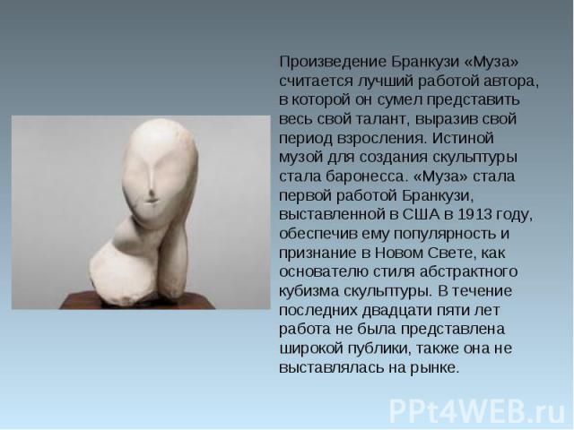 Произведение Бранкузи «Муза» считается лучший работой автора, в которой он сумел представить весь свой талант, выразив свой период взросления. Истиной музой для создания скульптуры стала баронесса. «Муза» стала первой работой Бранкузи, выставленной …