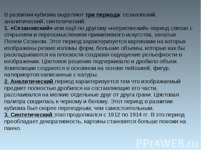 В развитии кубизма выделяют три периода: сезановский, аналитический, синтетический.1. «Сезановский» или ещё по другому «негритянский» период связан с открытием и переосмыслением примитивного искусства, начатых Полем Сезаном. Этот период характеризуе…