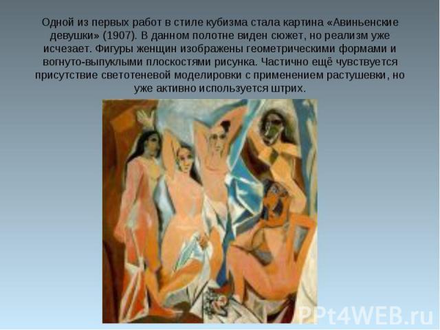 Одной из первых работ в стиле кубизма стала картина «Авиньенские девушки» (1907). В данном полотне виден сюжет, но реализм уже исчезает. Фигуры женщин изображены геометрическими формами и вогнуто-выпуклыми плоскостями рисунка. Частично ещё чувствует…