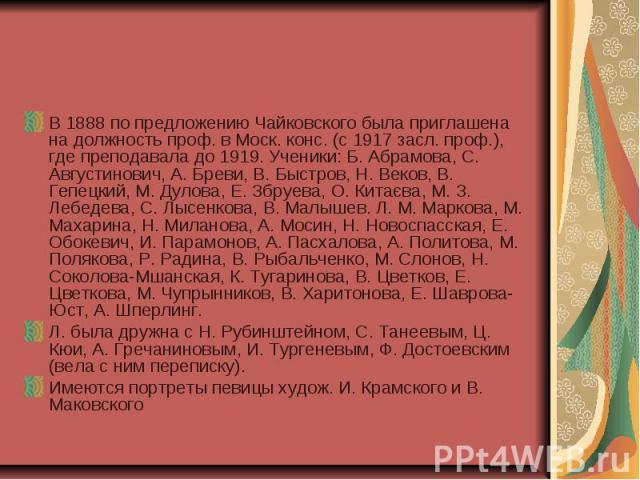 В 1888 по предложению Чайковского была приглашена на должность проф. в Моск. конс. (с 1917 засл. проф.), где преподавала до 1919. Ученики: Б. Абрамова, С. Августинович, А. Бреви, В. Быстров, Н. Веков, В. Гепецкий, М. Дулова, Е. Збруева, О. Китаєва, …