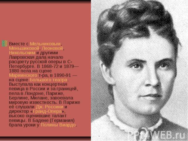 Вместе с Мельниковым, Меньшиковой, Леоновой, Никольским и другими Лавровская дала начало расцвету русской оперы в С-Петербурге. В 1868-72 и 1879—1880 пела на сцене Мариинского т-ра, в 1890-91— на сцене Большого театра. Выступала как концертная певи…