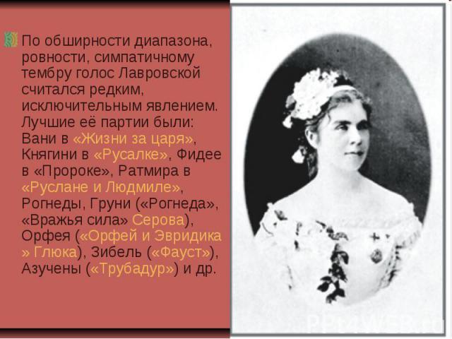 По обширности диапазона, ровности, симпатичному тембру голос Лавровской считался редким, исключительным явлением. Лучшие её партии были: Вани в «Жизни за царя», Княгини в «Русалке», Фидее в «Пророке», Ратмира в «Руслане и Людмиле», Рогнеды, Груни («…