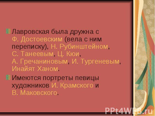 Лавровская была дружна с Ф. Достоевским (вела с ним переписку), Н. Рубинштейном, С. Танеевым, Ц. Кюи, А. Гречаниновым, И. Тургеневым, Инайят Ханом.Имеются портреты певицы художников И. Крамского и В. Маковского.
