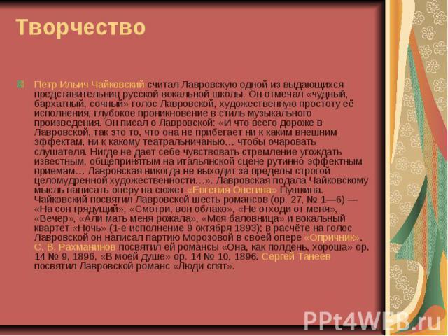 Петр Ильич Чайковский считал Лавровскую одной из выдающихся представительниц русской вокальной школы. Он отмечал «чудный, бархатный, сочный» голос Лавровской, художественную простоту её исполнения, глубокое проникновение в стиль музыкального произве…