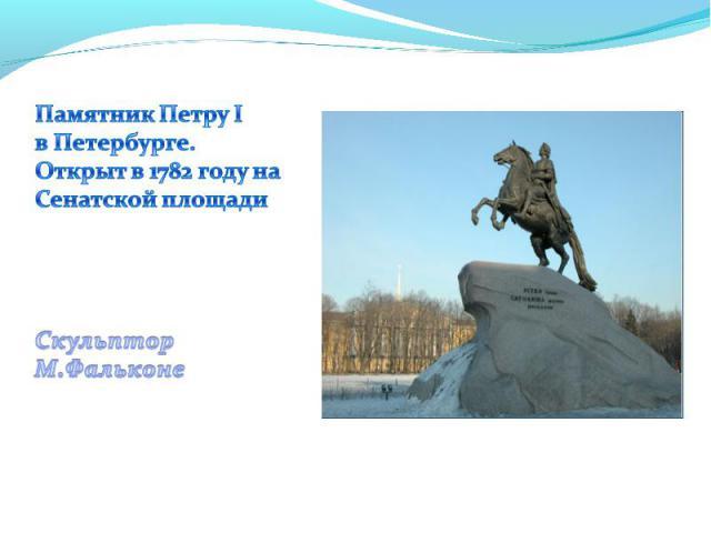 Памятник Петру Iв Петербурге.Открыт в 1782 году наСенатской площадиСкульпторМ.Фальконе