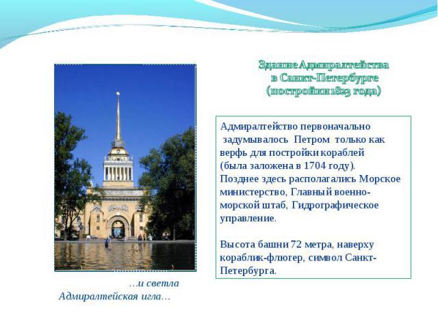 Здание Адмиралтейства в Санкт-Петербурге(постройки 1823 года) Адмиралтейство первоначально задумывалось Петром только как верфь для постройки кораблей(была заложена в 1704 году).Позднее здесь располагались Морское министерство, Главный военно-морско…