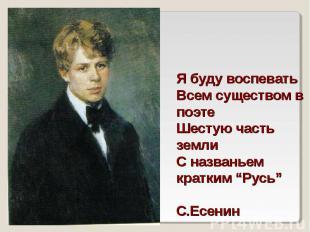 """Я буду воспеватьВсем существом в поэтеШестую часть землиС названьем кратким """"Рус"""