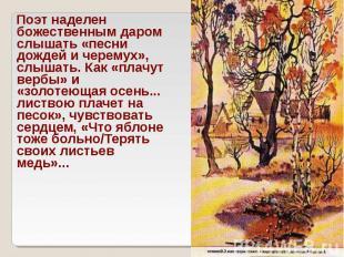 Поэт наделен божественным даром слышать «песни дождей и черемух», слышать. Как «
