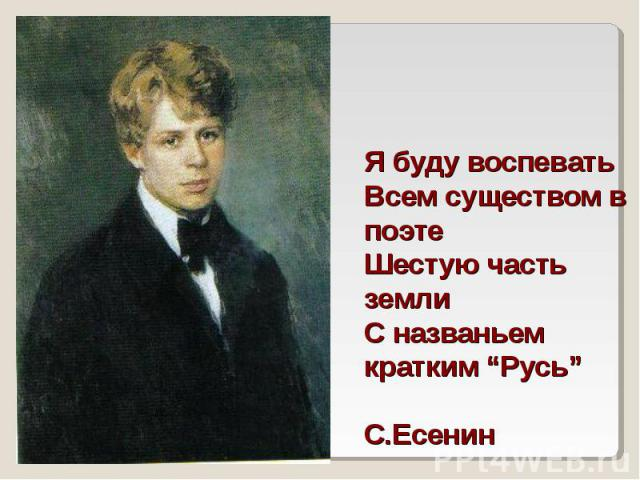 """Я буду воспеватьВсем существом в поэтеШестую часть землиС названьем кратким """"Русь""""С.Есенин"""