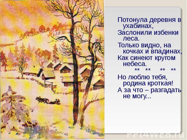 Потонула деревня в ухабинах,Заслонили избенки леса.Только видно, на кочках и впадинах,Как синеют кругом небеса. ** ** ** ** Но люблю тебя, родина кроткая!А за что – разгадать не могу...