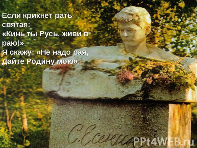 Если крикнет рать святая:«Кинь ты Русь, живи в раю!»Я скажу: «Не надо рая,Дайте Родину мою».