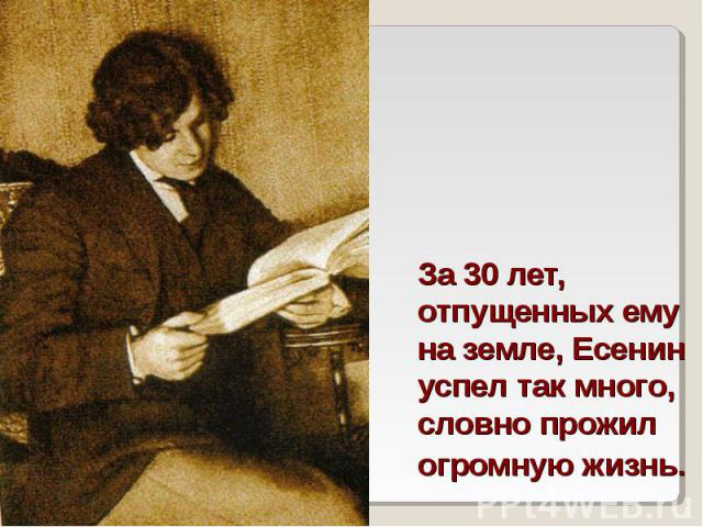 За 30 лет, отпущенных ему на земле, Есенин успел так много, словно прожил огромную жизнь.