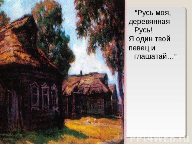 """""""Русь моя,деревянная Русь!Я один твой певец и глашатай…"""""""