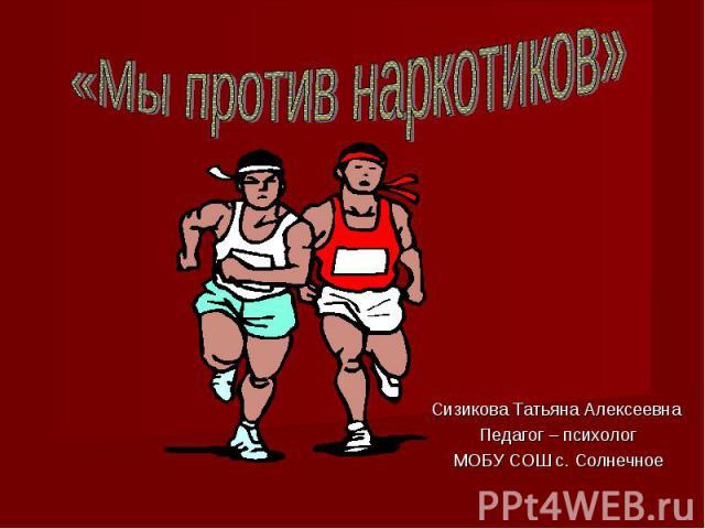 Мы против наркотиков Сизикова Татьяна Алексеевна Педагог – психологМОБУ СОШ с. Солнечное