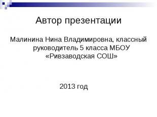 Автор презентацииМалинина Нина Владимировна, классный руководитель 5 класса МБОУ