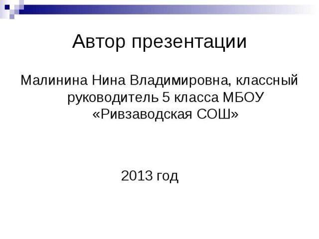 Автор презентацииМалинина Нина Владимировна, классный руководитель 5 класса МБОУ «Ривзаводская СОШ» 2013 год