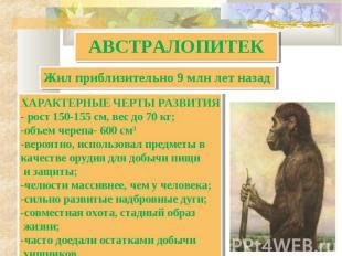 АВСТРАЛОПИТЕК Жил приблизительно 9 млн лет назад ХАРАКТЕРНЫЕ ЧЕРТЫ РАЗВИТИЯ- рос