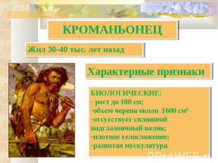 КРОМАНЬОНЕЦ Жил 30-40 тыс. лет назад Характерные признаки БИОЛОГИЧЕСКИЕ:- рост д