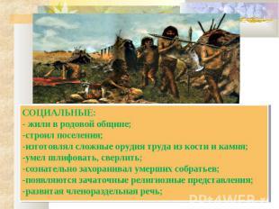 СОЦИАЛЬНЫЕ:- жили в родовой общине;-строил поселения;-изготовлял сложные орудия