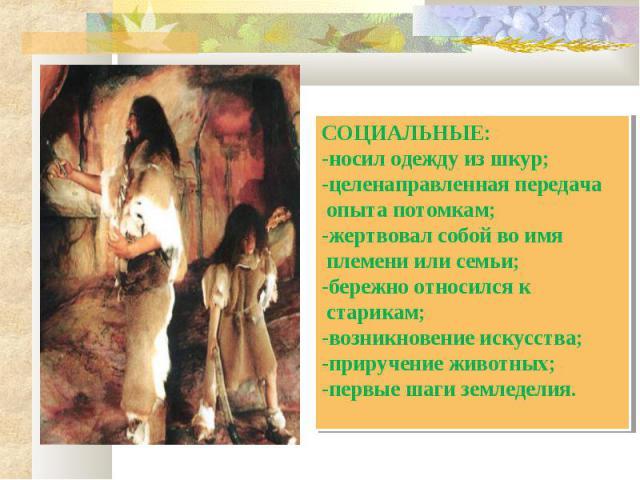 СОЦИАЛЬНЫЕ:-носил одежду из шкур;-целенаправленная передача опыта потомкам;-жертвовал собой во имя племени или семьи;-бережно относился к старикам;-возникновение искусства;-приручение животных;-первые шаги земледелия.