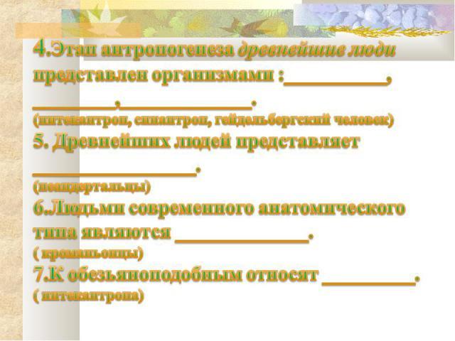 4.Этап антропогенеза древнейшие люди представлен организмами :__________, ________,_____________.(питекантроп, синантроп, гейдельбергский человек)5. Древнейших людей представляет ________________.(неандертальцы)6.Людьми современного анатомического т…