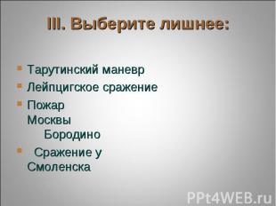 III. Выберите лишнее: Тарутинский маневрЛейпцигское сражениеПожар Москвы